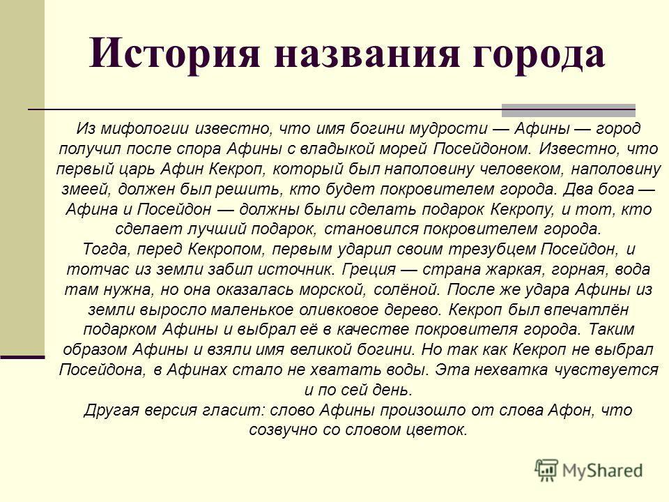 История названия города Из мифологии известно, что имя богини мудрости Афины город получил после спора Афины с владыкой морей Посейдоном. Известно, что первый царь Афин Кекроп, который был наполовину человеком, наполовину змеей, должен был решить, кт