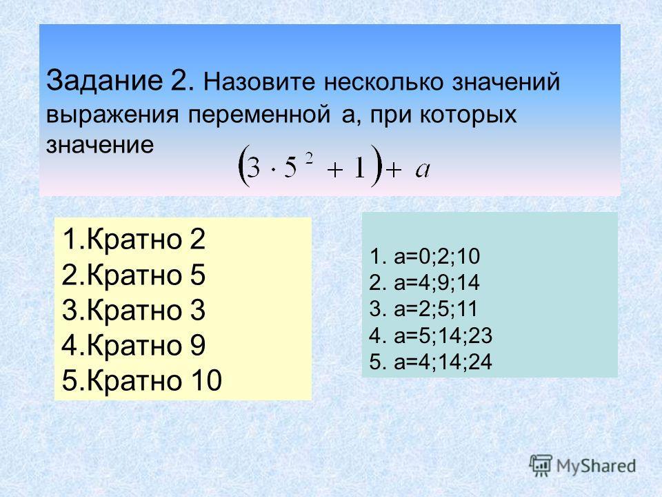 Задание 1. Из цифр 0; 3; 4; 5 составьте : а) трехзначные числа, делящиеся на 2 и 5 одновременно; 340, 430, 350, 530, 540, 450. б) двузначные, делящиеся на 3; 30, 45, 54. в) двузначные нечетные числа; 43, 45, 53. г) числа, делящиеся на 9. 45, 54, 450,