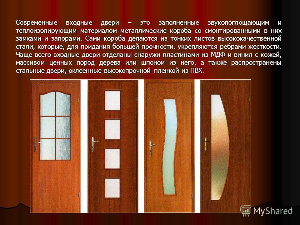 Современные входные двери – это заполненные звукопоглощающим и теплоизолирующим материалом металлические короба со смонтированными в них замками и запорами. Сами короба делаются из тонких листов высококачественной стали, которые, для придания большей