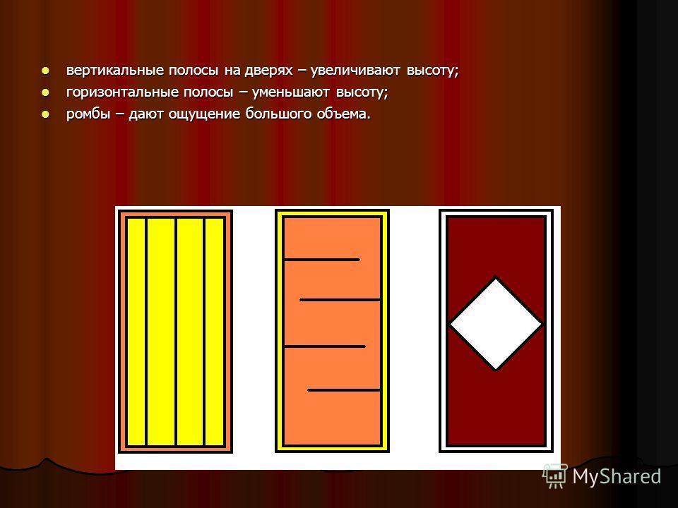 вертикальные полосы на дверях – увеличивают высоту; вертикальные полосы на дверях – увеличивают высоту; горизонтальные полосы – уменьшают высоту; горизонтальные полосы – уменьшают высоту; ромбы – дают ощущение большого объема. ромбы – дают ощущение б