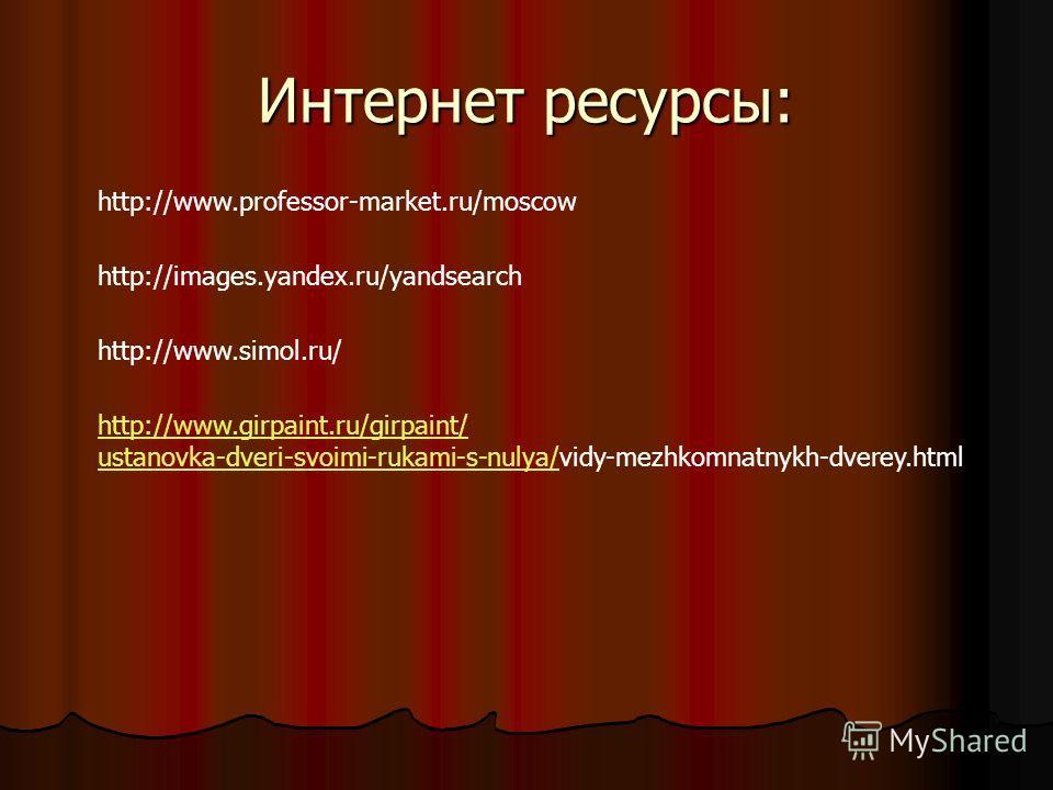 Интернет ресурсы: http://www.professor-market.ru/moscow http://images.yandex.ru/yandsearch http://www.simol.ru/ http://www.girpaint.ru/girpaint/ ustanovka-dveri-svoimi-rukami-s-nulya/ustanovka-dveri-svoimi-rukami-s-nulya/vidy-mezhkomnatnykh-dverey.ht