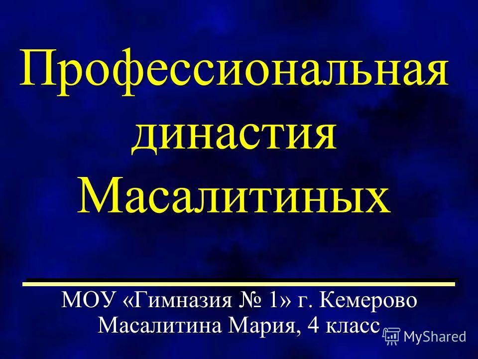 Профессиональная династия Масалитиных МОУ «Гимназия 1» г. Кемерово Масалитина Мария, 4 класс