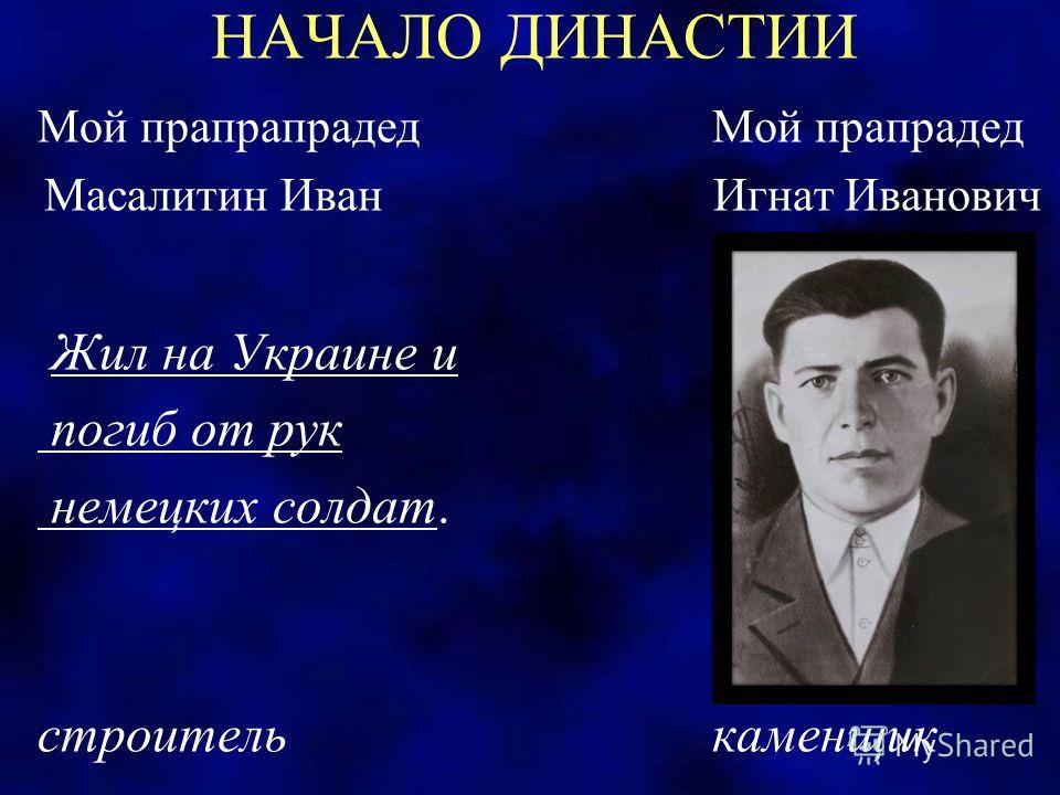 НАЧАЛО ДИНАСТИИ Мой прапрапрадед Мой прапрадед Масалитин Иван Игнат Иванович Жил на Украине и погиб от рук немецких солдат. строитель каменщик