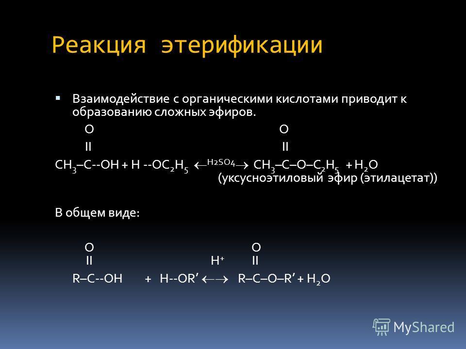 Реакция этерификации Взаимодействие с органическими кислотами приводит к образованию сложных эфиров. O II II CH 3 –C--OH + H --OC 2 H 5 H2SO4 CH 3 –C–O–C 2 H 5 + H 2 O (уксусноэтиловый эфир (этилацетат)) В общем виде: O O II H + II R–C--OH + H--OR R–