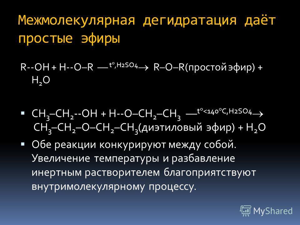 Межмолекулярная дегидратация даёт простые эфиры R--OH + H--O–R –– t,H2SO4 R–O–R(простой эфир) + H 2 O CH 3 –CH 2 --OH + H--O–CH 2 –CH 3 –– t