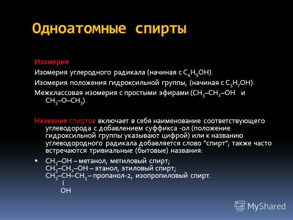 Одноатомные спирты Изомерия Изомерия углеродного радикала (начиная с C 4 H 9 OH). Изомерия положения гидроксильной группы, (начиная с С 3 Н 7 ОН). Межклассовая изомерия с простыми эфирами (СН 3 –СН 2 –ОН и СН 3 –О–СН 3 ). Название спиртов включает в