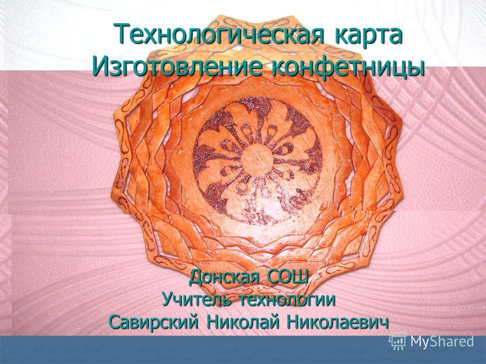 Технологическая карта Изготовление конфетницы Донская СОШ Учитель технологии Савирский Николай Николаевич