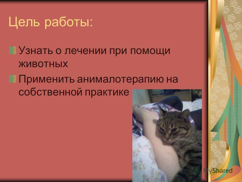 Цель работы: Узнать о лечении при помощи животных Применить анималотерапию на собственной практике