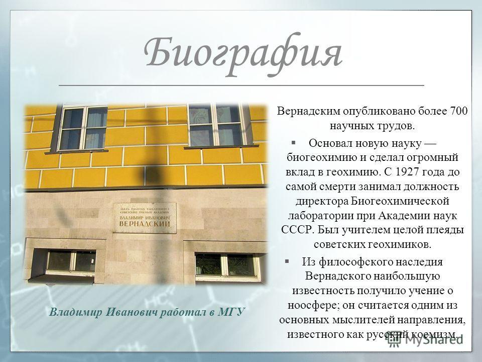 Вернадским опубликовано более 700 научных трудов. Основал новую науку биогеохимию и сделал огромный вклад в геохимию. С 1927 года до самой смерти занимал должность директора Биогеохимической лаборатории при Академии наук СССР. Был учителем целой плея