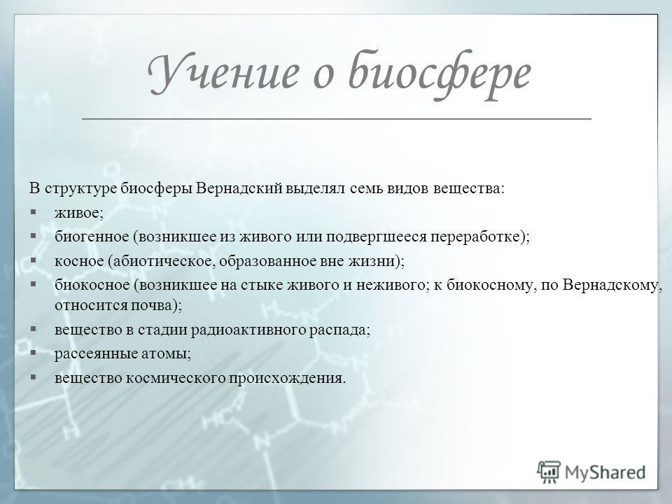 Учение о биосфере В структуре биосферы Вернадский выделял семь видов вещества: живое; биогенное (возникшее из живого или подвергшееся переработке); косное (абиотическое, образованное вне жизни); биокосное (возникшее на стыке живого и неживого; к биок