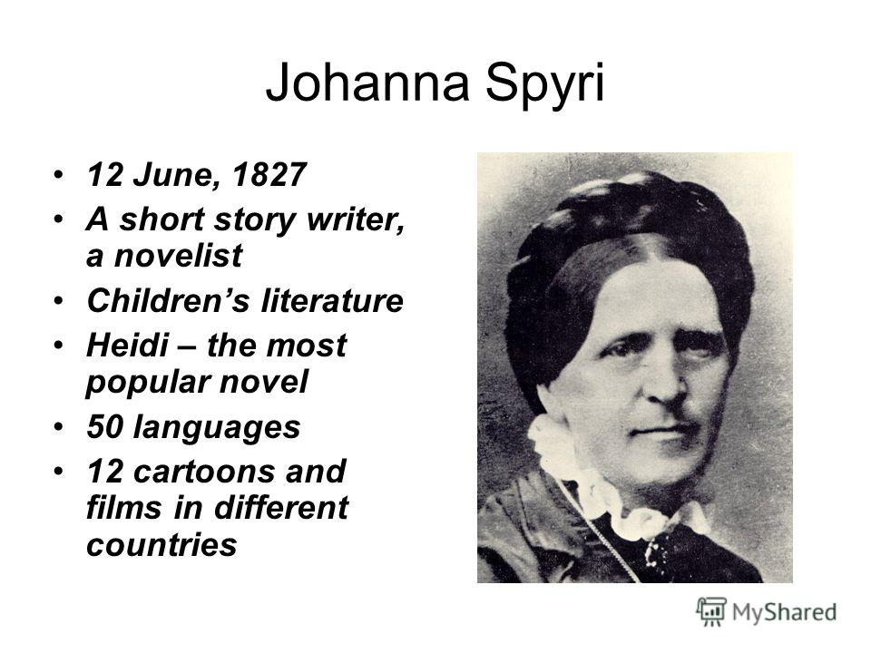 Johanna Spyri 12 June, 1827 A short story writer, a novelist Childrens literature Heidi – the most popular novel 50 languages 12 cartoons and films in different countries