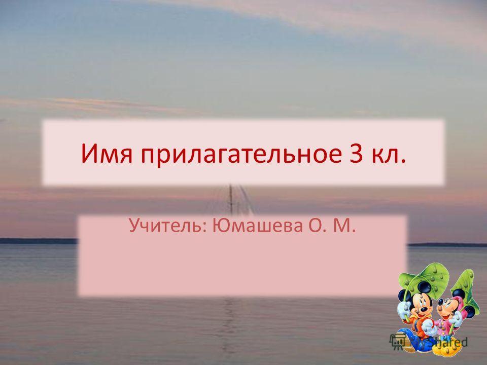 Имя прилагательное 3 кл. Учитель: Юмашева О. М.