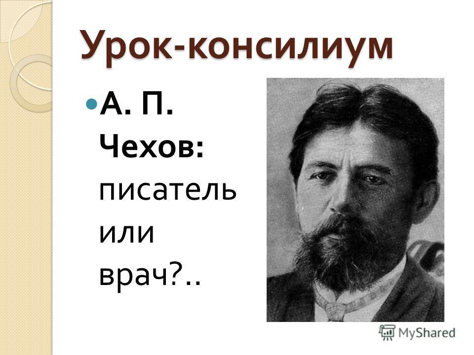 Урок - консилиум А. П. Чехов : писатель или врач ?..
