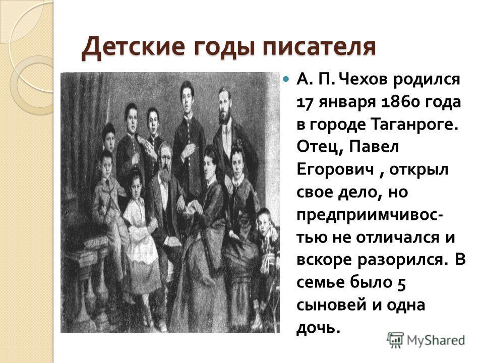 Детские годы писателя А. П. Чехов родился 17 января 1860 года в городе Таганроге. Отец, Павел Егорович, открыл свое дело, но предприимчивос - тью не отличался и вскоре разорился. В семье было 5 сыновей и одна дочь.
