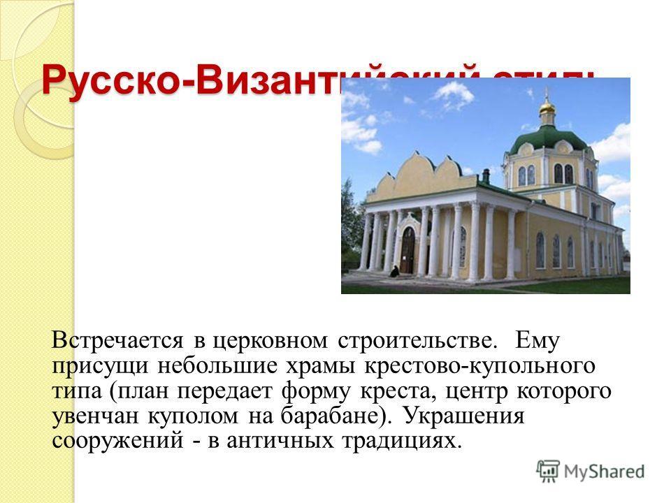 Русско-Византийский стиль. Встречается в церковном строительстве. Ему присущи небольшие храмы крестово-купольного типа (план передает форму креста, центр которого увенчан куполом на барабане). Украшения сооружений - в античных традициях.