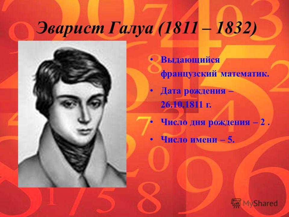 Эварист Галуа (1811 – 1832) Выдающийся французский математик. Дата рождения – 26.10.1811 г. Число дня рождения – 2. Число имени – 5.