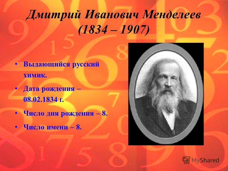 Выдающийся русский химик. Дата рождения – 08.02.1834 г. Число дня рождения – 8. Число имени – 8. Дмитрий Иванович Менделеев (1834 – 1907)