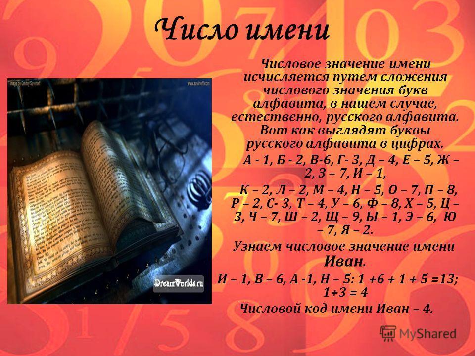 Число имени Числовое значение имени исчисляется путем сложения числового значения букв алфавита, в нашем случае, естественно, русского алфавита. Вот как выглядят буквы русского алфавита в цифрах. А - 1, Б - 2, В-6, Г- 3, Д – 4, Е – 5, Ж – 2, З – 7, И
