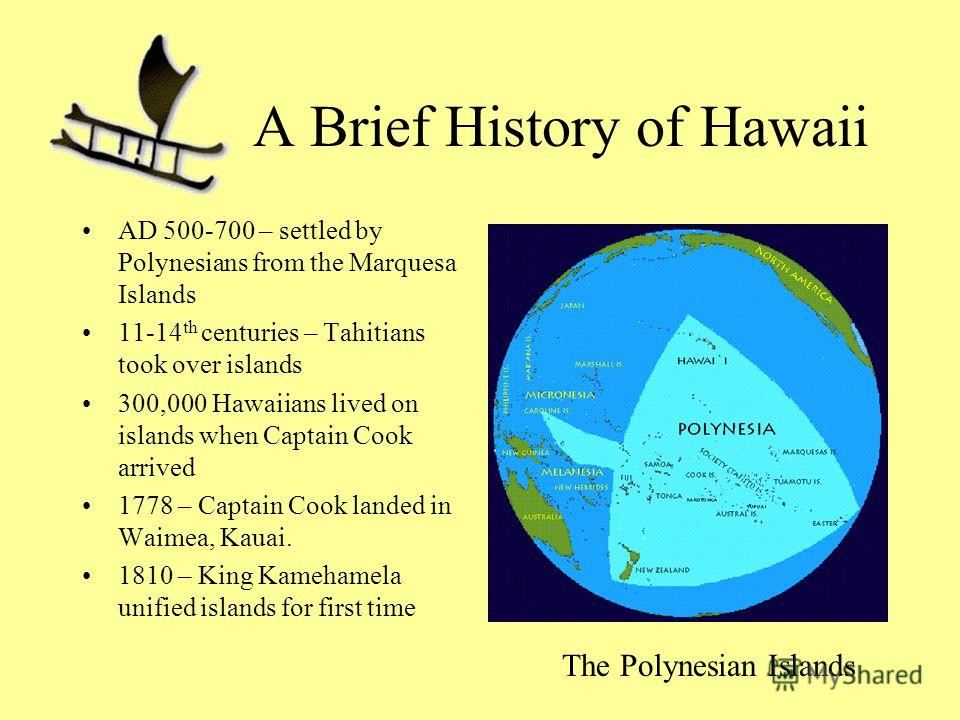 A Brief History of Hawaii AD 500-700 – settled by Polynesians from the Marquesa Islands 11-14 th centuries – Tahitians took over islands 300,000 Hawaiians lived on islands when Captain Cook arrived 1778 – Captain Cook landed in Waimea, Kauai. 1810 –