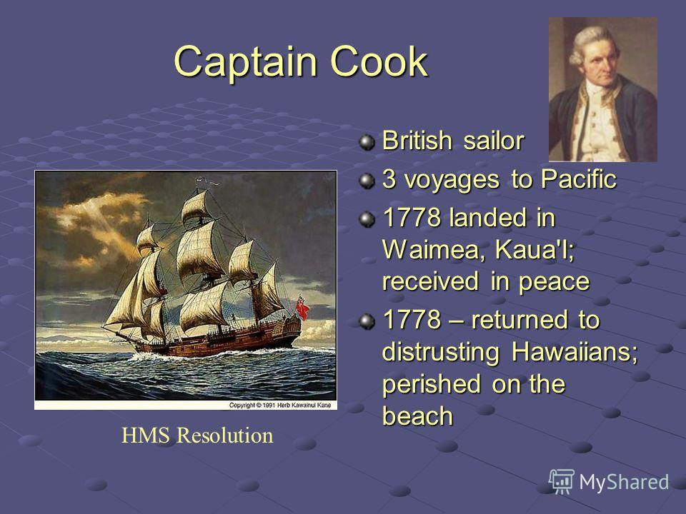Captain Cook British sailor 3 voyages to Pacific 1778 landed in Waimea, Kaua'I; received in peace 1778 – returned to distrusting Hawaiians; perished on the beach HMS Resolution