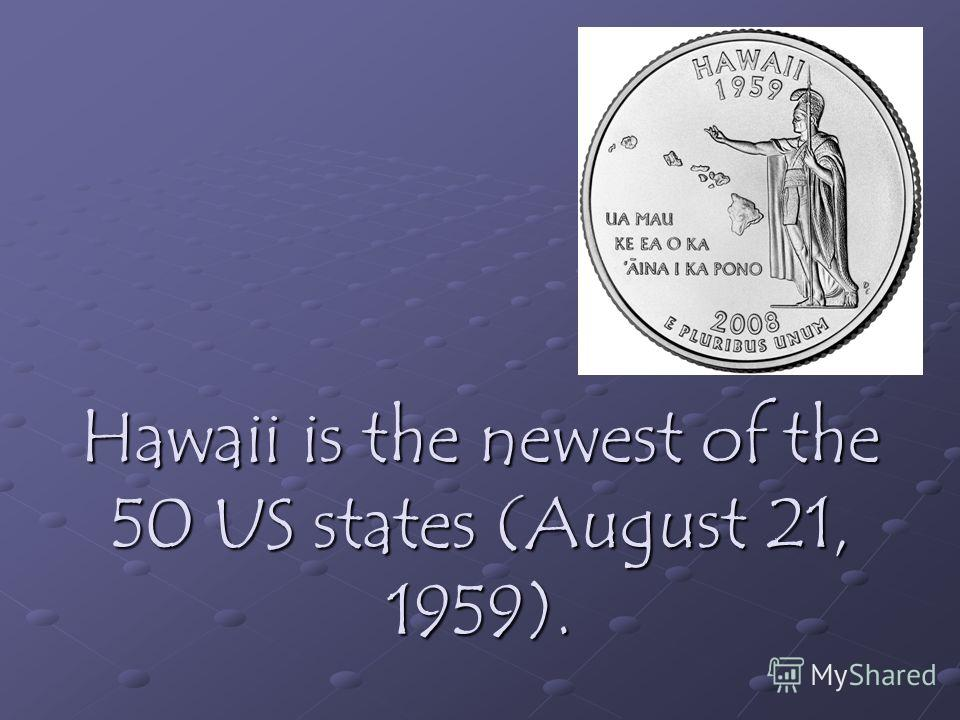 Hawaii is the newest of the 50 US states (August 21, 1959).