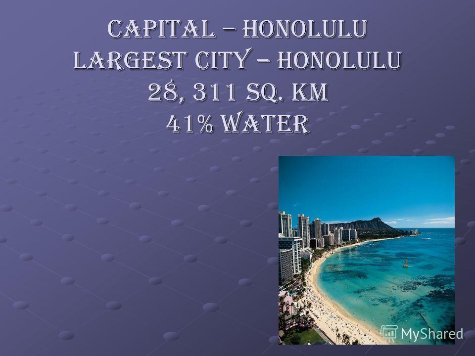 Capital – Honolulu Largest city – Honolulu 28, 311 sq. km 41% water