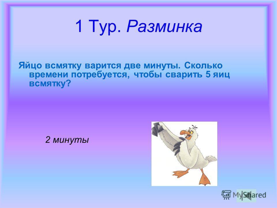1 Тур. Разминка Яйцо всмятку варится две минуты. Сколько времени потребуется, чтобы сварить 5 яиц всмятку? 2 минуты