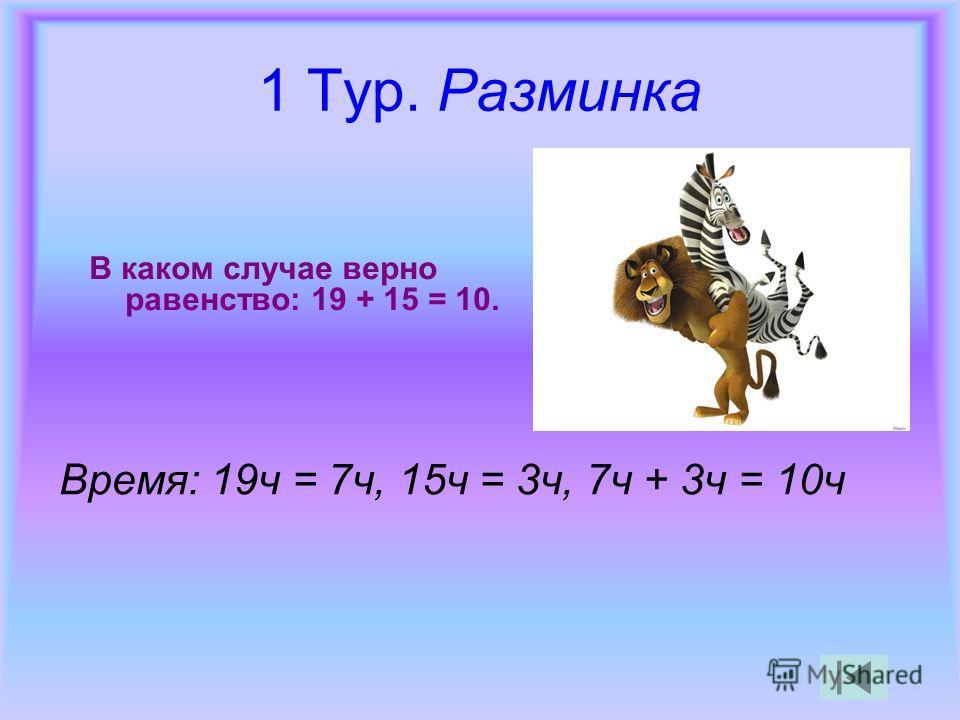 1 Тур. Разминка В каком случае верно равенство: 19 + 15 = 10. Время: 19ч = 7ч, 15ч = 3ч, 7ч + 3ч = 10ч
