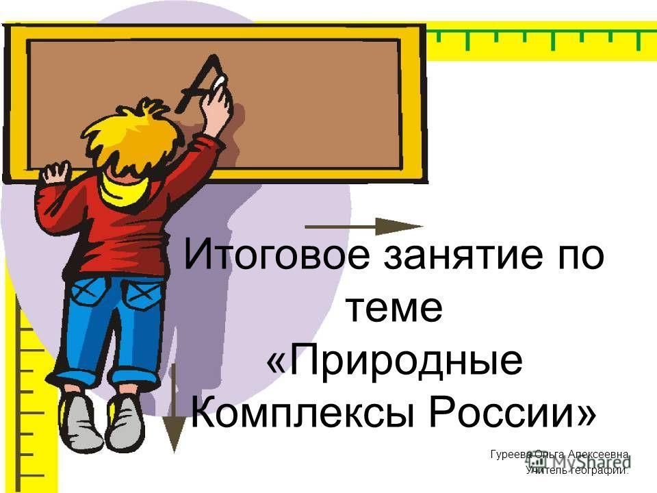 Итоговое занятие по теме «Природные Комплексы России» Гуреева Ольга Алексеевна Учитель географии.