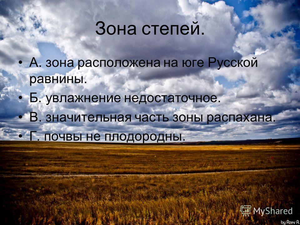 Зона степей. А. зона расположена на юге Русской равнины. Б. увлажнение недостаточное. В. значительная часть зоны распахана. Г. почвы не плодородны.