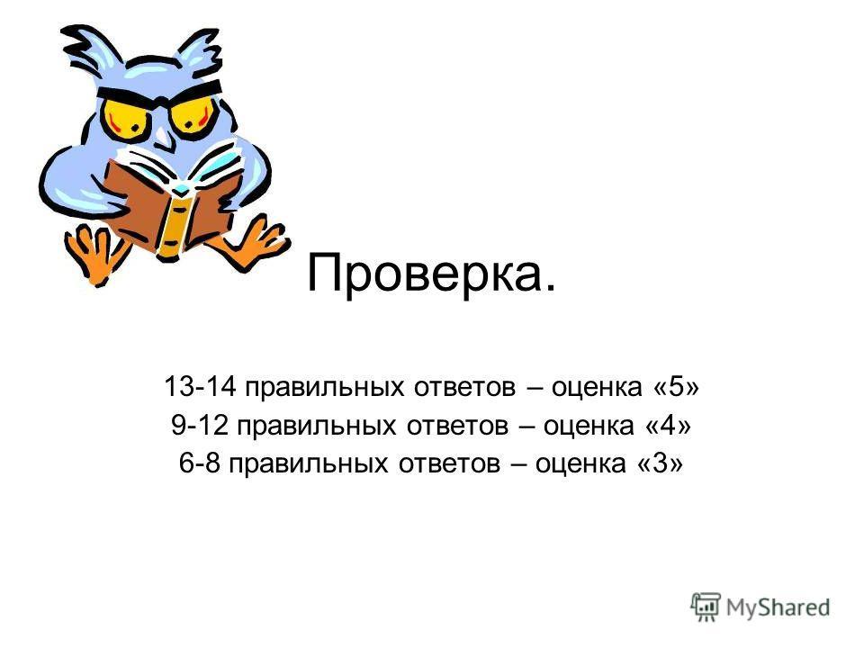 Проверка. 13-14 правильных ответов – оценка «5» 9-12 правильных ответов – оценка «4» 6-8 правильных ответов – оценка «3»