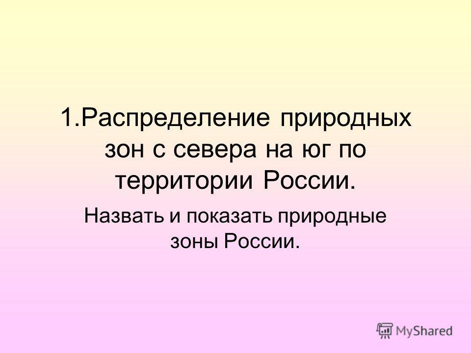 1.Распределение природных зон с севера на юг по территории России. Назвать и показать природные зоны России.