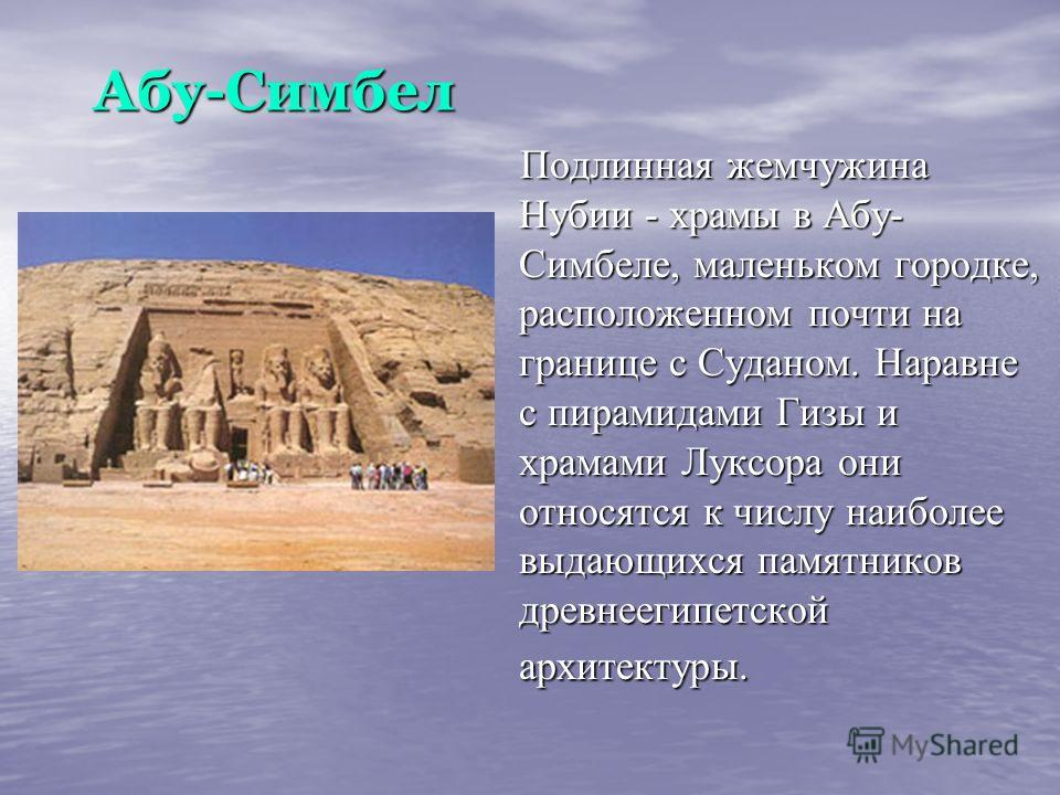 Абу-Симбел Абу-Симбел Подлинная жемчужина Нубии - храмы в Абу- Симбеле, маленьком городке, расположенном почти на границе с Суданом. Наравне с пирамидами Гизы и храмами Луксора они относятся к числу наиболее выдающихся памятников древнеегипетской арх
