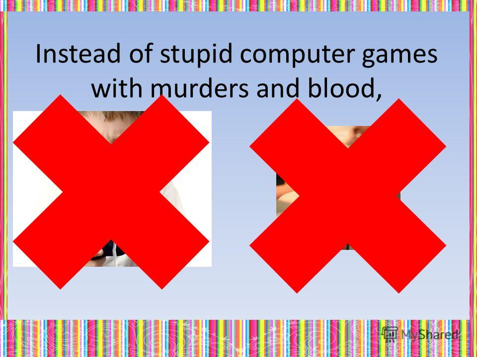Instead of stupid computer games with murders and blood,