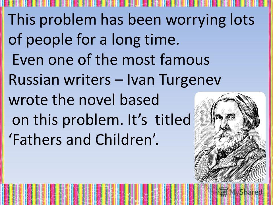 This problem has been worrying lots of people for a long time. Even one of the most famous Russian writers – Ivan Turgenev wrote the novel based on this problem. Its titled Fathers and Children.