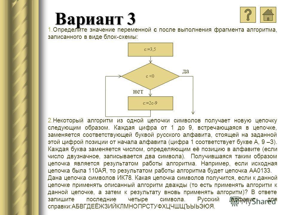 Вариант 3 1.Определите значение переменной с после выполнения фрагмента алгоритма, записанного в виде блок-схемы: 2.Некоторый алгоритм из одной цепочки символов получает новую цепочку следующим образом. Каждая цифра от 1 до 9, встречающаяся в цепочке