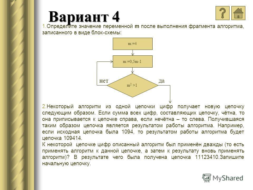 Вариант 4 1.Определите значение переменной m после выполнения фрагмента алгоритма, записанного в виде блок-схемы: 2.Некоторый алгоритм из одной цепочки цифр получает новую цепочку следующим образом. Если сумма всех цифр, составляющих цепочку, чётна,