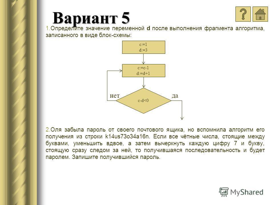 Вариант 5 1.Определите значение переменной d после выполнения фрагмента алгоритма, записанного в виде блок-схемы: 2.Оля забыла пароль от своего почтового ящика, но вспомнила алгоритм его получения из строки k14us73o34a16n. Если все чётные числа, стоя