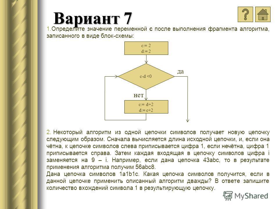 Вариант 7 1.Определите значение переменной c после выполнения фрагмента алгоритма, записанного в виде блок-схемы: 2. Некоторый алгоритм из одной цепочки символов получает новую цепочку следующим образом. Cначала вычисляется длина исходной цепочки, и,