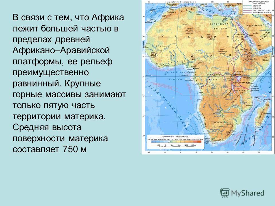 В связи с тем, что Африка лежит большей частью в пределах древней Африкано–Аравийской платформы, ее рельеф преимущественно равнинный. Крупные горные массивы занимают только пятую часть территории материка. Средняя высота поверхности материка составля