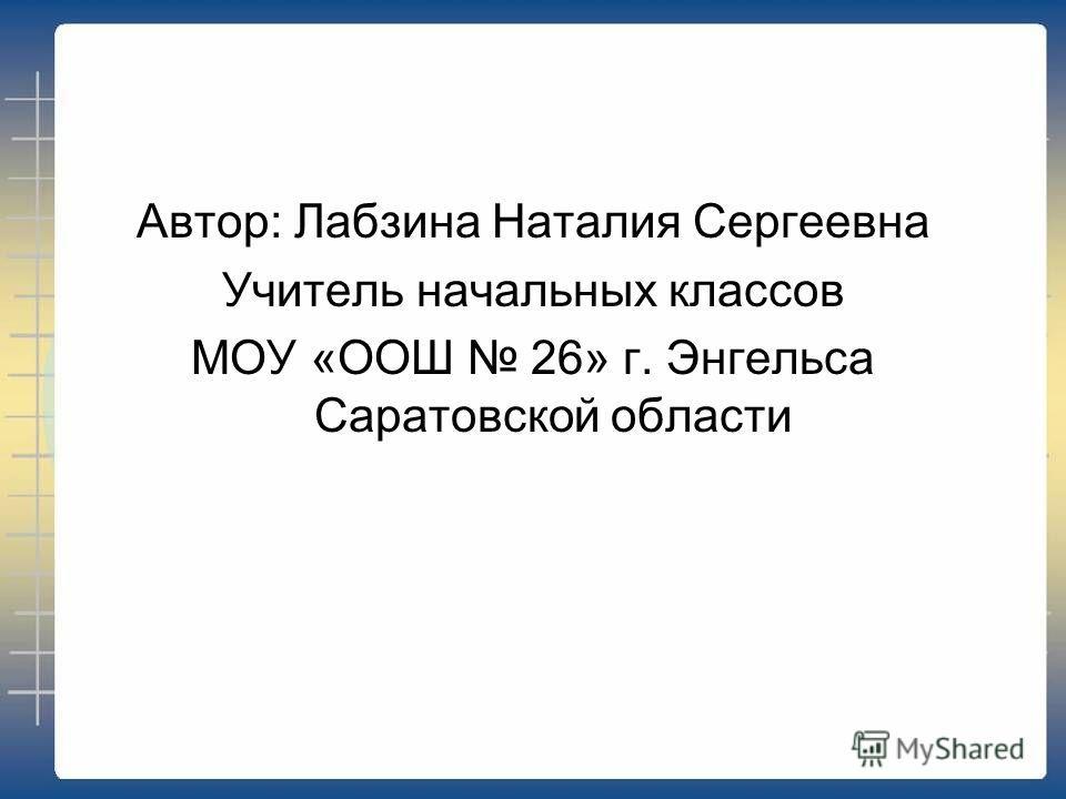 Автор: Лабзина Наталия Сергеевна Учитель начальных классов МОУ «ООШ 26» г. Энгельса Саратовской области