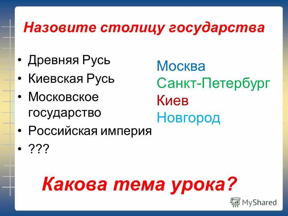 Назовите столицу государства Древняя Русь Киевская Русь Московское государство Российская империя ??? Москва Санкт-Петербург Киев Новгород Какова тема урока?