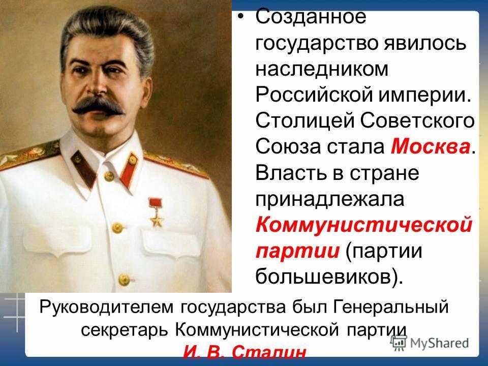 Созданное государство явилось наследником Российской империи. Столицей Советского Союза стала Москва. Власть в стране принадлежала Коммунистической партии (партии большевиков). Руководителем государства был Генеральный секретарь Коммунистической парт
