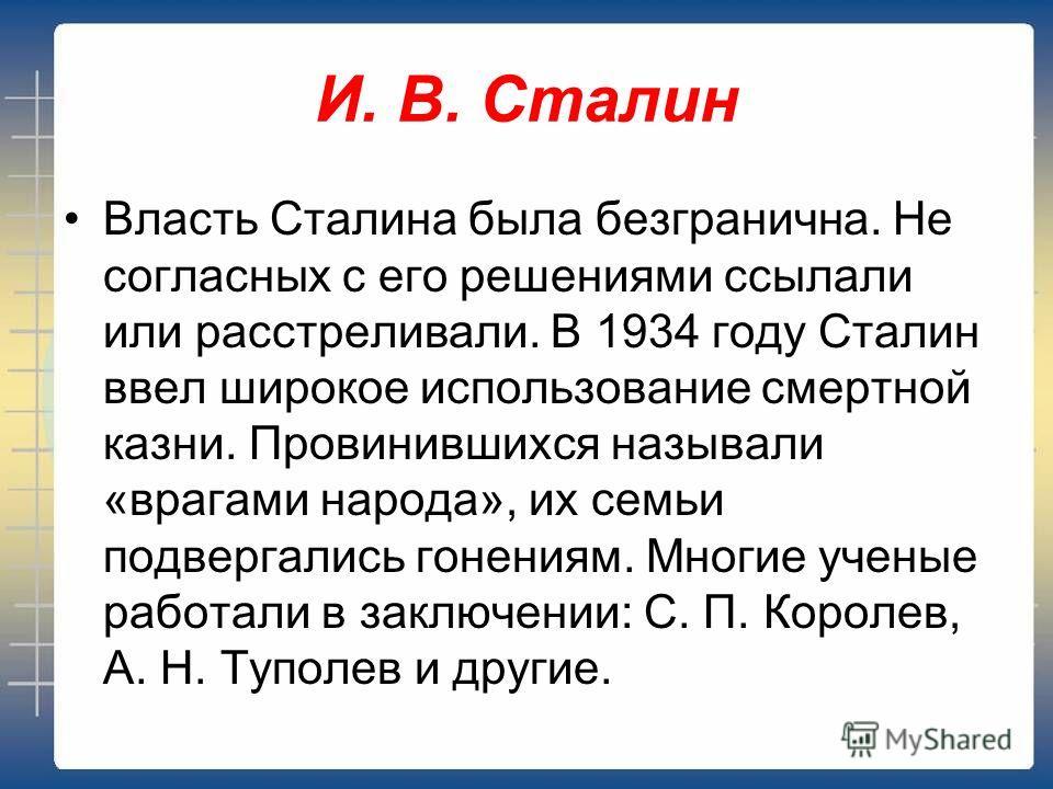 Власть Сталина была безгранична. Не согласных с его решениями ссылали или расстреливали. В 1934 году Сталин ввел широкое использование смертной казни. Провинившихся называли «врагами народа», их семьи подвергались гонениям. Многие ученые работали в з