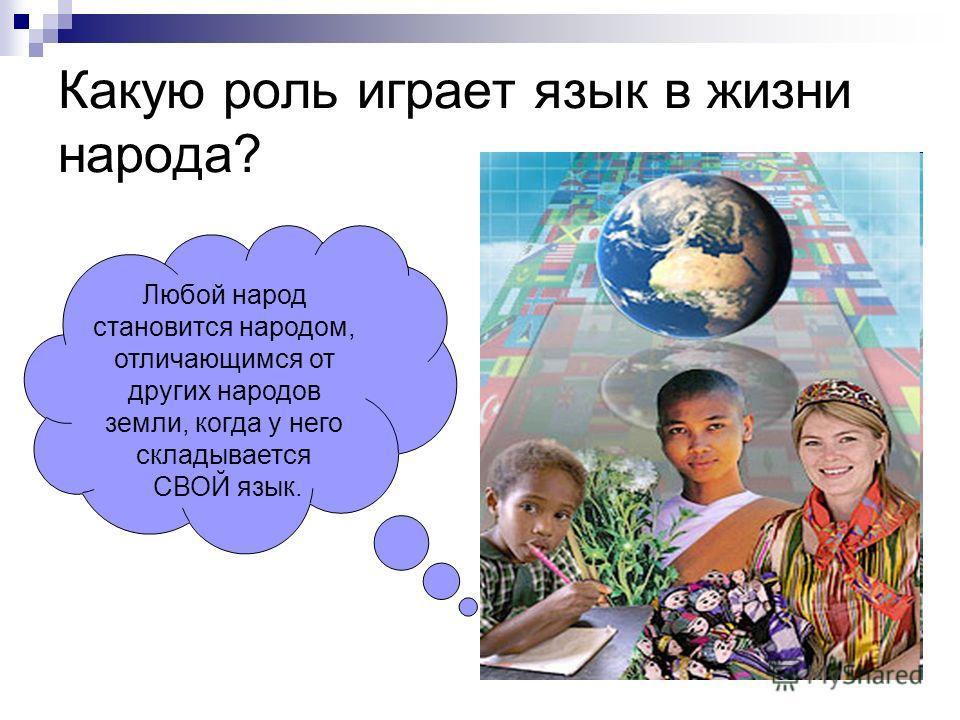 Какую роль играет язык в жизни народа? Любой народ становится народом, отличающимся от других народов земли, когда у него складывается СВОЙ язык.