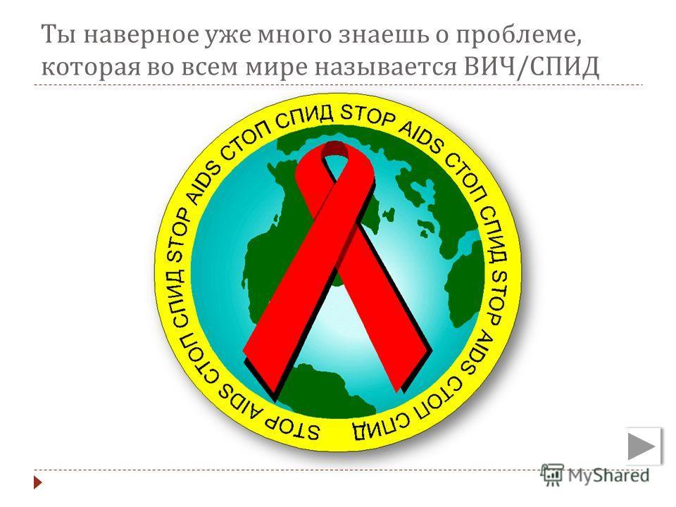 Ты наверное уже много знаешь о проблеме, которая во всем мире называется ВИЧ / СПИД