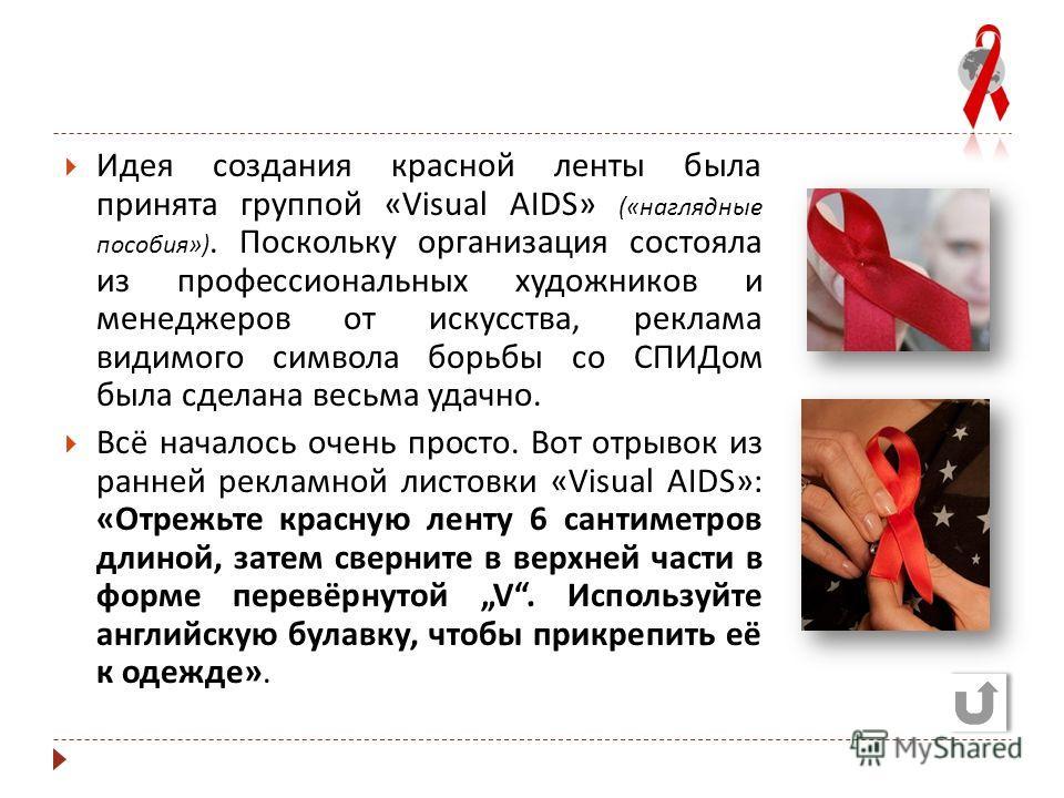 Идея создания красной ленты была принята группой «Visual AIDS» (« наглядные пособия »). Поскольку организация состояла из профессиональных художников и менеджеров от искусства, реклама видимого символа борьбы со СПИДом была сделана весьма удачно. Всё