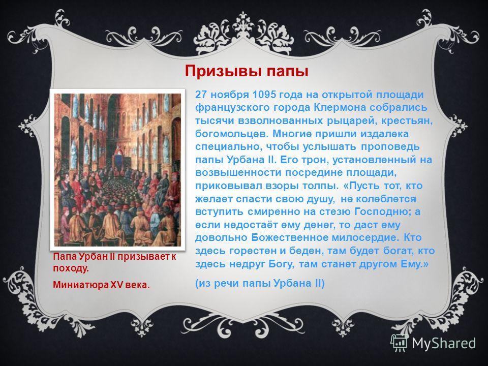 Призывы папы 27 ноября 1095 года на открытой площади французского города Клермона собрались тысячи взволнованных рыцарей, крестьян, богомольцев. Многие пришли издалека специально, чтобы услышать проповедь папы Урбана II. Его трон, установленный на во