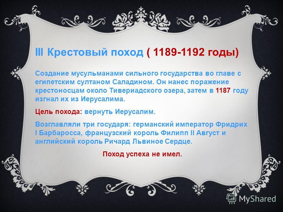 III Крестовый поход ( 1189-1192 годы) Создание мусульманами сильного государства во главе с египетским султаном Саладином. Он нанес поражение крестоносцам около Тивериадского озера, затем в 1187 году изгнал их из Иерусалима. Цель похода: вернуть Иеру