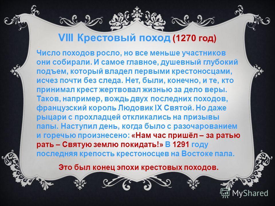 VIII Крестовый поход (1270 год) Число походов росло, но все меньше участников они собирали. И самое главное, душевный глубокий подъем, который владел первыми крестоносцами, исчез почти без следа. Нет, были, конечно, и те, кто принимал крест жертвовал